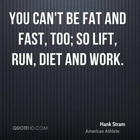 You can't be fat and fast, too; so lift, run, diet and work.