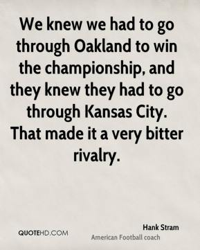 Hank Stram - We knew we had to go through Oakland to win the championship, and they knew they had to go through Kansas City. That made it a very bitter rivalry.