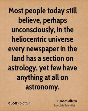 Most people today still believe, perhaps unconsciously, in the heliocentric universe every newspaper in the land has a section on astrology, yet few have anything at all on astronomy.