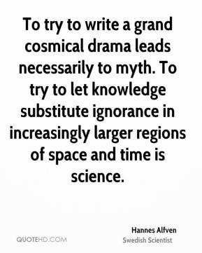 To try to write a grand cosmical drama leads necessarily to myth. To try to let knowledge substitute ignorance in increasingly larger regions of space and time is science.