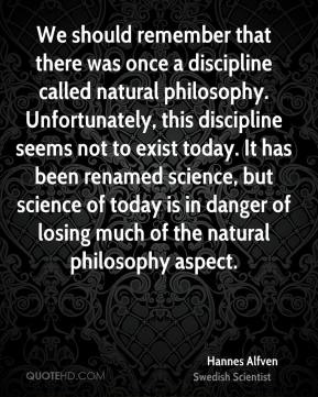 We should remember that there was once a discipline called natural philosophy. Unfortunately, this discipline seems not to exist today. It has been renamed science, but science of today is in danger of losing much of the natural philosophy aspect.