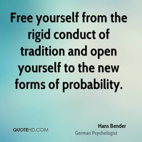 Free yourself from the rigid conduct of tradition and open yourself to the new forms of probability.