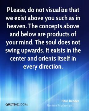 Hans Bender - PLease, do not visualize that we exist above you such as in heaven. The concepts above and below are products of your mind. The soul does not swing upwards. It exists in the center and orients itself in every direction.