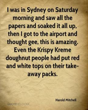 Harold Mitchell - I was in Sydney on Saturday morning and saw all the papers and soaked it all up, then I got to the airport and thought gee, this is amazing. Even the Krispy Kreme doughnut people had put red and white tops on their take-away packs.