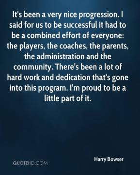 It's been a very nice progression. I said for us to be successful it had to be a combined effort of everyone: the players, the coaches, the parents, the administration and the community. There's been a lot of hard work and dedication that's gone into this program. I'm proud to be a little part of it.
