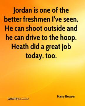 Jordan is one of the better freshmen I've seen. He can shoot outside and he can drive to the hoop. Heath did a great job today, too.