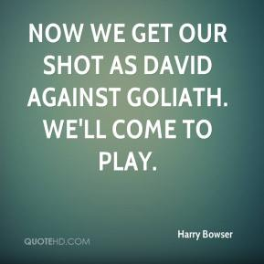 Harry Bowser - Now we get our shot as David against Goliath. We'll come to play.