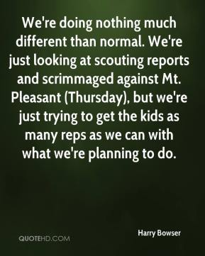 Harry Bowser - We're doing nothing much different than normal. We're just looking at scouting reports and scrimmaged against Mt. Pleasant (Thursday), but we're just trying to get the kids as many reps as we can with what we're planning to do.