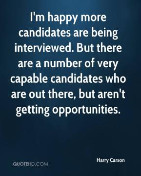 I'm happy more candidates are being interviewed. But there are a number of very capable candidates who are out there, but aren't getting opportunities.