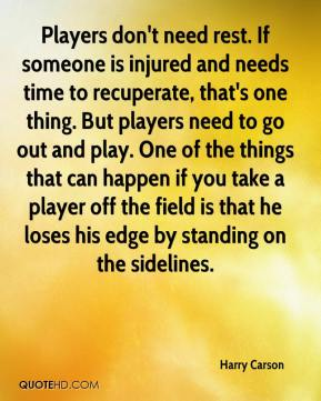 Players don't need rest. If someone is injured and needs time to recuperate, that's one thing. But players need to go out and play. One of the things that can happen if you take a player off the field is that he loses his edge by standing on the sidelines.