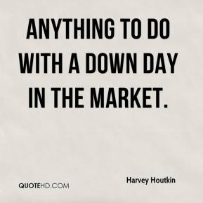 Harvey Houtkin - anything to do with a down day in the market.