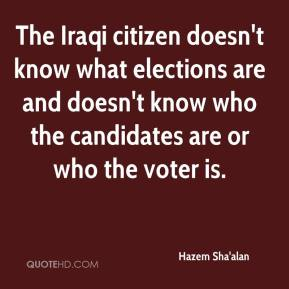 Hazem Sha'alan - The Iraqi citizen doesn't know what elections are and doesn't know who the candidates are or who the voter is.