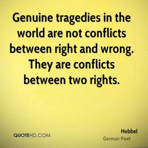 Genuine tragedies in the world are not conflicts between right and wrong. They are conflicts between two rights.