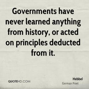 Hebbel - Governments have never learned anything from history, or acted on principles deducted from it.