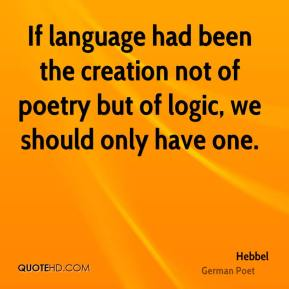 If language had been the creation not of poetry but of logic, we should only have one.
