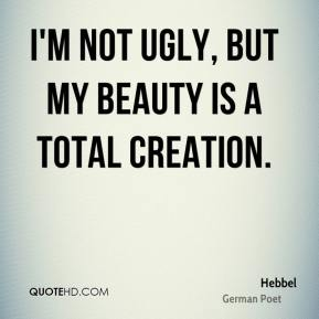 I'm not ugly, but my beauty is a total creation.