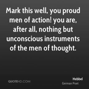 Mark this well, you proud men of action! you are, after all, nothing but unconscious instruments of the men of thought.