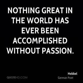 Nothing great in the world has ever been accomplished without passion.