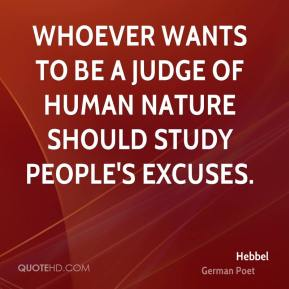 Hebbel - Whoever wants to be a judge of human nature should study people's excuses.