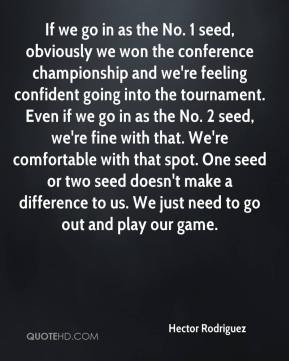 Hector Rodriguez - If we go in as the No. 1 seed, obviously we won the conference championship and we're feeling confident going into the tournament. Even if we go in as the No. 2 seed, we're fine with that. We're comfortable with that spot. One seed or two seed doesn't make a difference to us. We just need to go out and play our game.