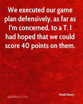 Heidi Deery - We executed our game plan defensively, as far as I'm concerned, to a T. I had hoped that we could score 40 points on them.