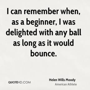 Helen Wills Moody - I can remember when, as a beginner, I was delighted with any ball as long as it would bounce.