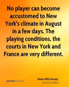 Helen Wills Moody - No player can become accustomed to New York's climate in August in a few days. The playing conditions, the courts in New York and France are very different.