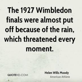 Helen Wills Moody - The 1927 Wimbledon finals were almost put off because of the rain, which threatened every moment.