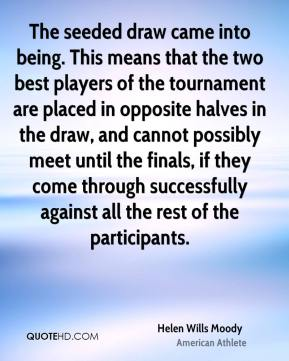 Helen Wills Moody - The seeded draw came into being. This means that the two best players of the tournament are placed in opposite halves in the draw, and cannot possibly meet until the finals, if they come through successfully against all the rest of the participants.