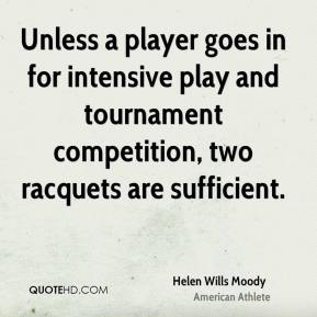 Helen Wills Moody - Unless a player goes in for intensive play and tournament competition, two racquets are sufficient.