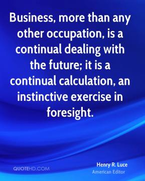 Henry R. Luce - Business, more than any other occupation, is a continual dealing with the future; it is a continual calculation, an instinctive exercise in foresight.