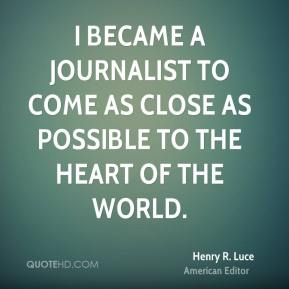 Henry R. Luce - I became a journalist to come as close as possible to the heart of the world.