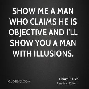 Show me a man who claims he is objective and I'll show you a man with illusions.