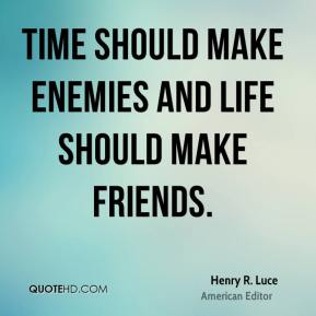 Time should make enemies and Life should make friends.