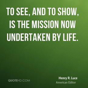 Henry R. Luce - To see, and to show, is the mission now undertaken by Life.