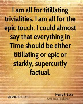 Henry R. Luce - I am all for titillating trivialities. I am all for the epic touch. I could almost say that everything in Time should be either titillating or epic or starkly, supercurtly factual.