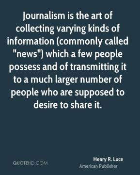 "Henry R. Luce - Journalism is the art of collecting varying kinds of information (commonly called ""news"") which a few people possess and of transmitting it to a much larger number of people who are supposed to desire to share it."