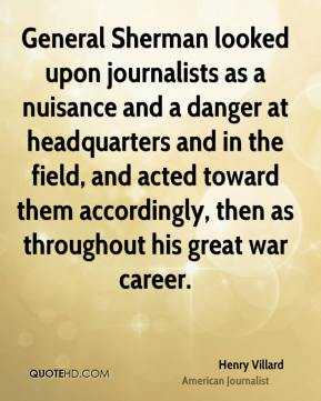 General Sherman looked upon journalists as a nuisance and a danger at headquarters and in the field, and acted toward them accordingly, then as throughout his great war career.