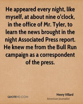 He appeared every night, like myself, at about nine o'clock, in the office of Mr. Tyler, to learn the news brought in the night Associated Press report. He knew me from the Bull Run campaign as a correspondent of the press.