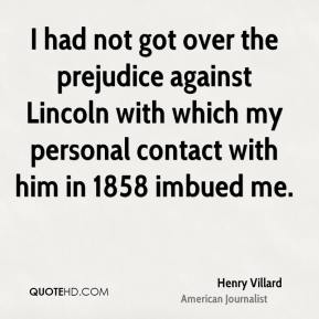 Henry Villard - I had not got over the prejudice against Lincoln with which my personal contact with him in 1858 imbued me.