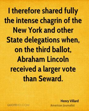 I therefore shared fully the intense chagrin of the New York and other State delegations when, on the third ballot, Abraham Lincoln received a larger vote than Seward.
