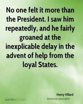 No one felt it more than the President. I saw him repeatedly, and he fairly groaned at the inexplicable delay in the advent of help from the loyal States.