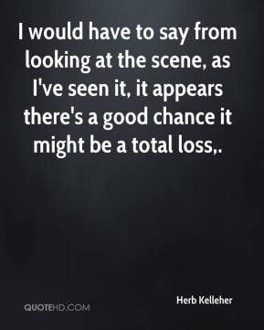 Herb Kelleher - I would have to say from looking at the scene, as I've seen it, it appears there's a good chance it might be a total loss.