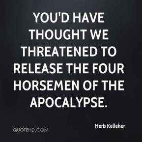 Herb Kelleher - You'd have thought we threatened to release the four horsemen of the Apocalypse.