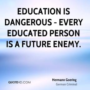 Education is dangerous - every educated person is a future enemy.
