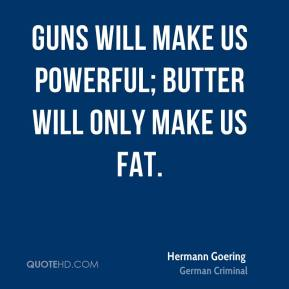 Guns will make us powerful; butter will only make us fat.
