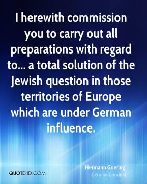 Hermann Goering - I herewith commission you to carry out all preparations with regard to... a total solution of the Jewish question in those territories of Europe which are under German influence.