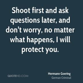 Shoot first and ask questions later, and don't worry, no matter what happens, I will protect you.