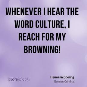 Whenever I hear the word culture, I reach for my Browning!