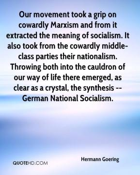 Hermann Goering - Our movement took a grip on cowardly Marxism and from it extracted the meaning of socialism. It also took from the cowardly middle-class parties their nationalism. Throwing both into the cauldron of our way of life there emerged, as clear as a crystal, the synthesis -- German National Socialism.